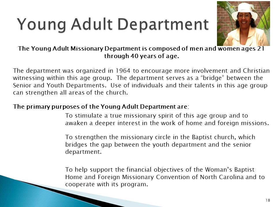 18 The Young Adult Missionary Department is composed of men and women ages 21 through 40 years of age. The department was organized in 1964 to encoura