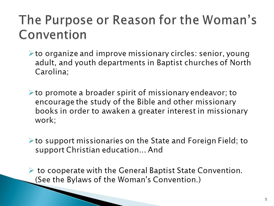  to organize and improve missionary circles: senior, young adult, and youth departments in Baptist churches of North Carolina;  to promote a broader spirit of missionary endeavor; to encourage the study of the Bible and other missionary books in order to awaken a greater interest in missionary work;  to support missionaries on the State and Foreign Field; to support Christian education...