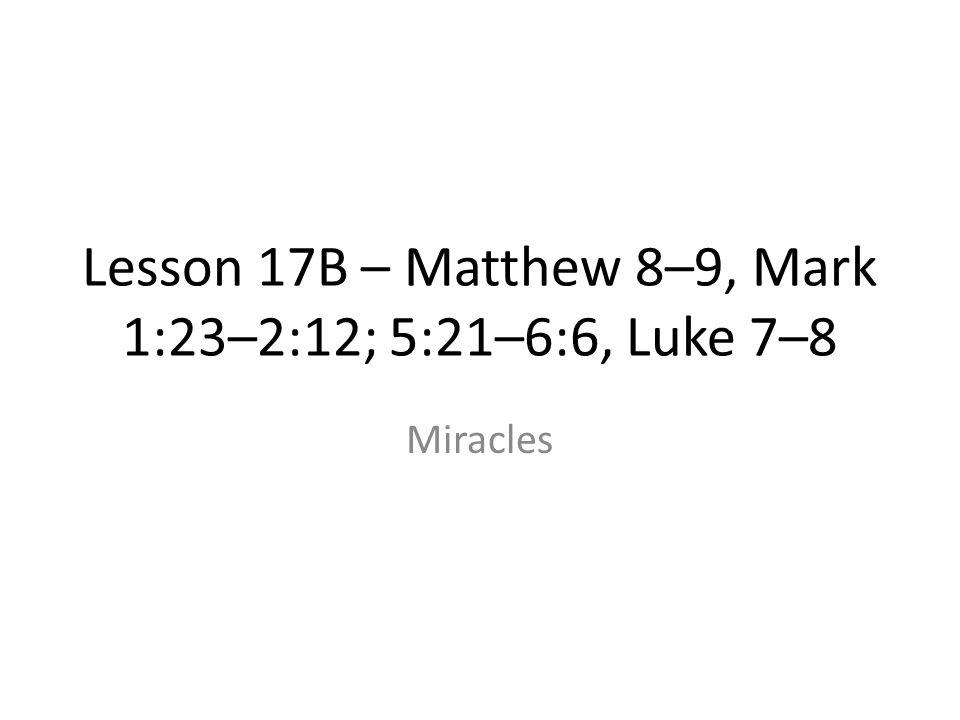 Lesson 17B – Matthew 8–9, Mark 1:23–2:12; 5:21–6:6, Luke 7–8 Miracles