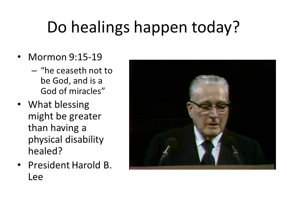 """Do healings happen today? Mormon 9:15-19 – """"he ceaseth not to be God, and is a God of miracles"""" What blessing might be greater than having a physical"""