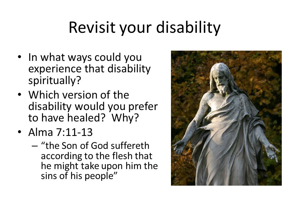 Revisit your disability In what ways could you experience that disability spiritually? Which version of the disability would you prefer to have healed