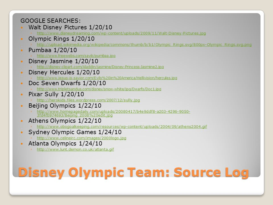 Disney Olympic Team: Source Log GOOGLE SEARCHES: Walt Disney Pictures 1/20/10 ◦http://www.disneydreaming.com/wp-content/uploads/2009/11/Walt-Disney-Pictures.jpghttp://www.disneydreaming.com/wp-content/uploads/2009/11/Walt-Disney-Pictures.jpg Olympic Rings 1/20/10 ◦http://upload.wikimedia.org/wikipedia/commons/thumb/b/b1/Olympic_Rings.svg/800px-Olympic_Rings.svg.pnghttp://upload.wikimedia.org/wikipedia/commons/thumb/b/b1/Olympic_Rings.svg/800px-Olympic_Rings.svg.png Pumbaa 1/20/10 ◦http://www.freewebs.com/savik/pumbaa.jpghttp://www.freewebs.com/savik/pumbaa.jpg Disney Jasmine 1/20/10 ◦http://disney-clipart.com/Aladdin/jasmine/Disney-Princess-Jasmine2.jpghttp://disney-clipart.com/Aladdin/jasmine/Disney-Princess-Jasmine2.jpg Disney Hercules 1/20/10 ◦http://www.jesus-is-savior.com/Evils%20in%20America/Hellivision/hercules.jpghttp://www.jesus-is-savior.com/Evils%20in%20America/Hellivision/hercules.jpg Doc Seven Dwarfs 1/20/10 ◦http://www.tripletsandus.com/disney/snow-white/jpg/Dwarfs/Doc1.jpghttp://www.tripletsandus.com/disney/snow-white/jpg/Dwarfs/Doc1.jpg Pixar Sully 1/20/10 ◦http://herokids.files.wordpress.com/2007/12/sully.jpghttp://herokids.files.wordpress.com/2007/12/sully.jpg Beijing Olympics 1/22/10 ◦http://www.homepagedaily.com/uploads/20080417/b4e9ddf8-a203-4296-9050- 3fd4fb974693/Beijing_2008%20edit.jpghttp://www.homepagedaily.com/uploads/20080417/b4e9ddf8-a203-4296-9050- 3fd4fb974693/Beijing_2008%20edit.jpg Athens Olympics 1/22/10 ◦http://www.obogoalkeeping.com/resources/wp-content/uploads/2004/09/athens2004.gifhttp://www.obogoalkeeping.com/resources/wp-content/uploads/2004/09/athens2004.gif Sydney Olympic Games 1/24/10 ◦http://www.celineirc.com/images/2000logo.jpghttp://www.celineirc.com/images/2000logo.jpg Atlanta Olympics 1/24/10 ◦http://www.lunt.demon.co.uk/atlanta.gifhttp://www.lunt.demon.co.uk/atlanta.gif