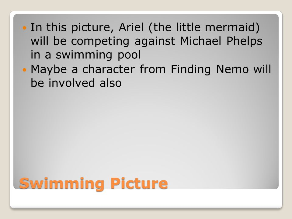 Swimming Picture In this picture, Ariel (the little mermaid) will be competing against Michael Phelps in a swimming pool Maybe a character from Findin