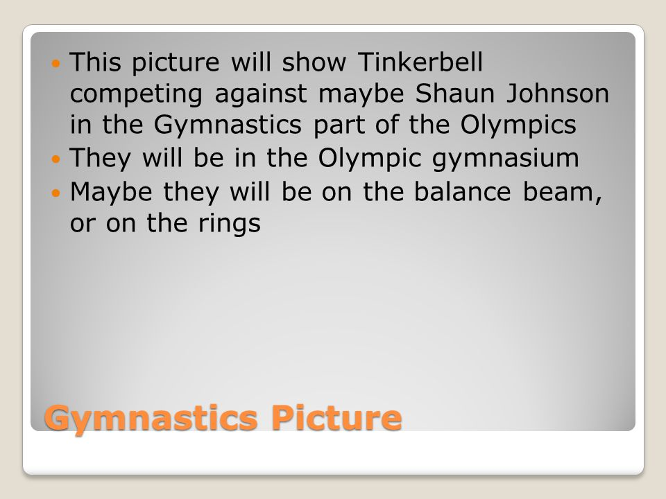 Gymnastics Picture This picture will show Tinkerbell competing against maybe Shaun Johnson in the Gymnastics part of the Olympics They will be in the Olympic gymnasium Maybe they will be on the balance beam, or on the rings