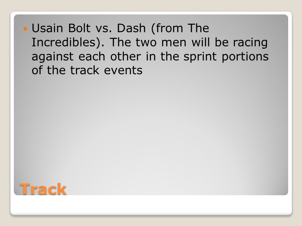 Track Usain Bolt vs. Dash (from The Incredibles). The two men will be racing against each other in the sprint portions of the track events