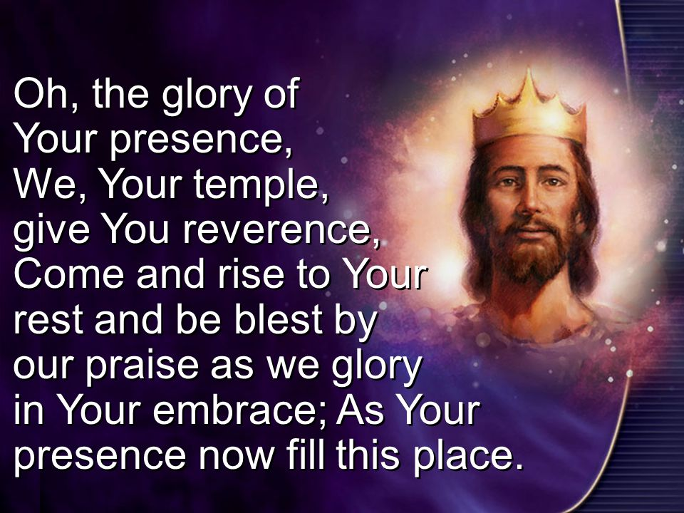 Oh, the glory of Your presence, We, Your temple, give You reverence, Come and rise to Your rest and be blest by our praise as we glory in Your embrace