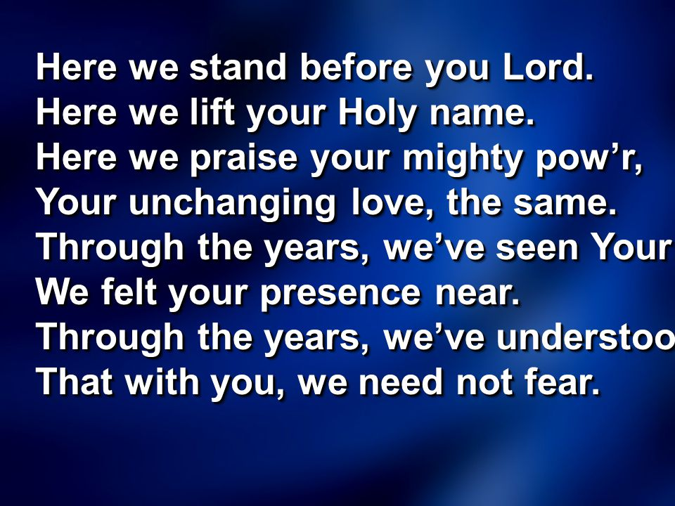 Here we stand before you Lord. Here we lift your Holy name. Here we praise your mighty pow'r, Your unchanging love, the same. Through the years, we've