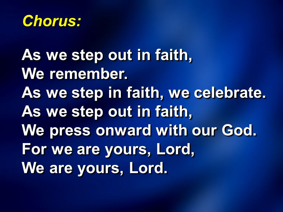 Chorus: As we step out in faith, We remember. As we step in faith, we celebrate. As we step out in faith, We press onward with our God. For we are you