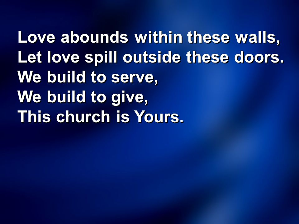 Love abounds within these walls, Let love spill outside these doors. We build to serve, We build to give, This church is Yours. Love abounds within th