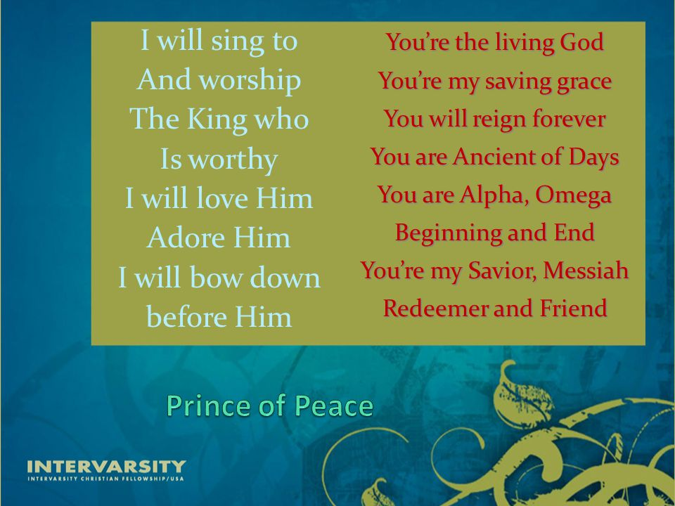 I will sing to And worship The King who Is worthy I will love Him Adore Him I will bow down before Him You're the living God You're my saving grace You will reign forever You are Ancient of Days You are Alpha, Omega Beginning and End You're my Savior, Messiah Redeemer and Friend