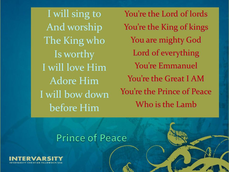 I will sing to And worship The King who Is worthy I will love Him Adore Him I will bow down before Him You're the Lord of lords You're the King of kings You are mighty God Lord of everything You're Emmanuel You're the Great I AM You're the Prince of Peace Who is the Lamb