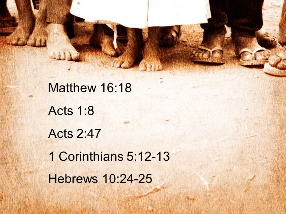 Matthew 16:18 Acts 1:8 Acts 2:47 1 Corinthians 5:12-13 Hebrews 10:24-25