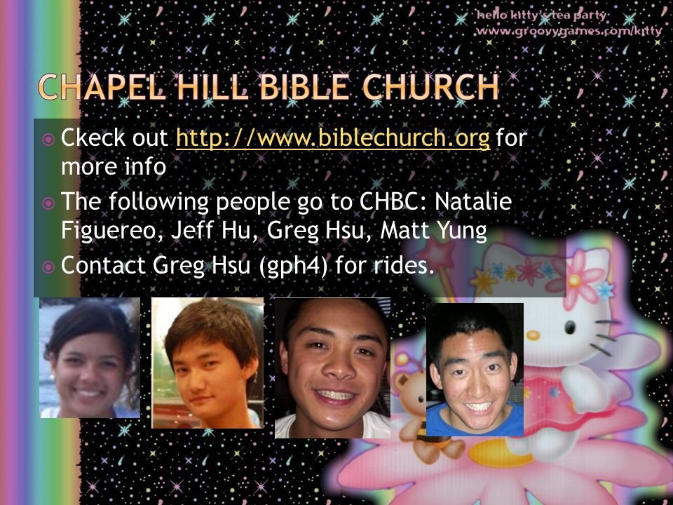  Ckeck out http://www.biblechurch.org for more infohttp://www.biblechurch.org  The following people go to CHBC: Natalie Figuereo, Jeff Hu, Greg Hsu, Matt Yung  Contact Greg Hsu (gph4) for rides.