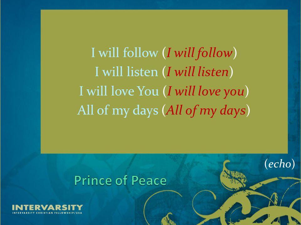 I will follow (I will follow) I will listen (I will listen) I will love You (I will love you) All of my days (All of my days) (echo)