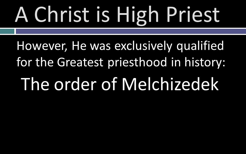 However, He was exclusively qualified for the Greatest priesthood in history: The order of Melchizedek A Christ is High Priest