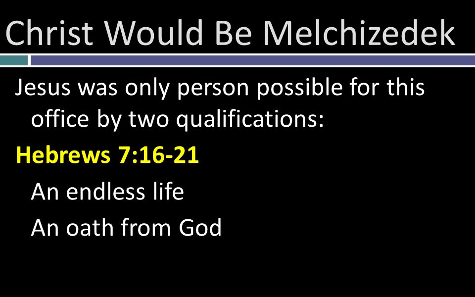 Christ Would Be Melchizedek Jesus was only person possible for this office by two qualifications: Hebrews 7:16-21 An endless life An oath from God