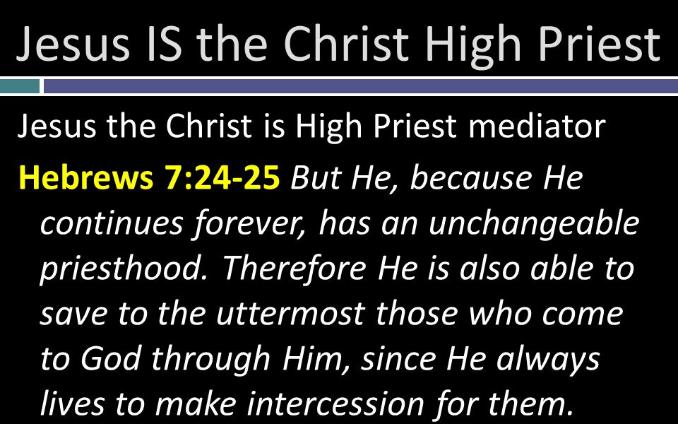 Jesus IS the Christ High Priest Jesus the Christ is High Priest mediator Hebrews 7:24-25 But He, because He continues forever, has an unchangeable priesthood.