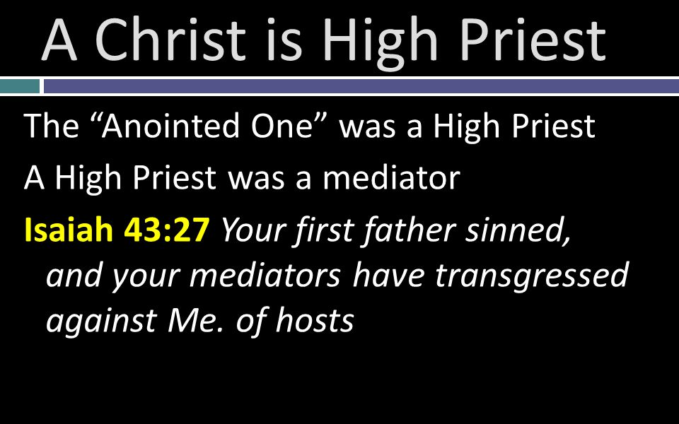 The Anointed One was a High Priest A High Priest was a mediator Isaiah 43:27 Your first father sinned, and your mediators have transgressed against Me.