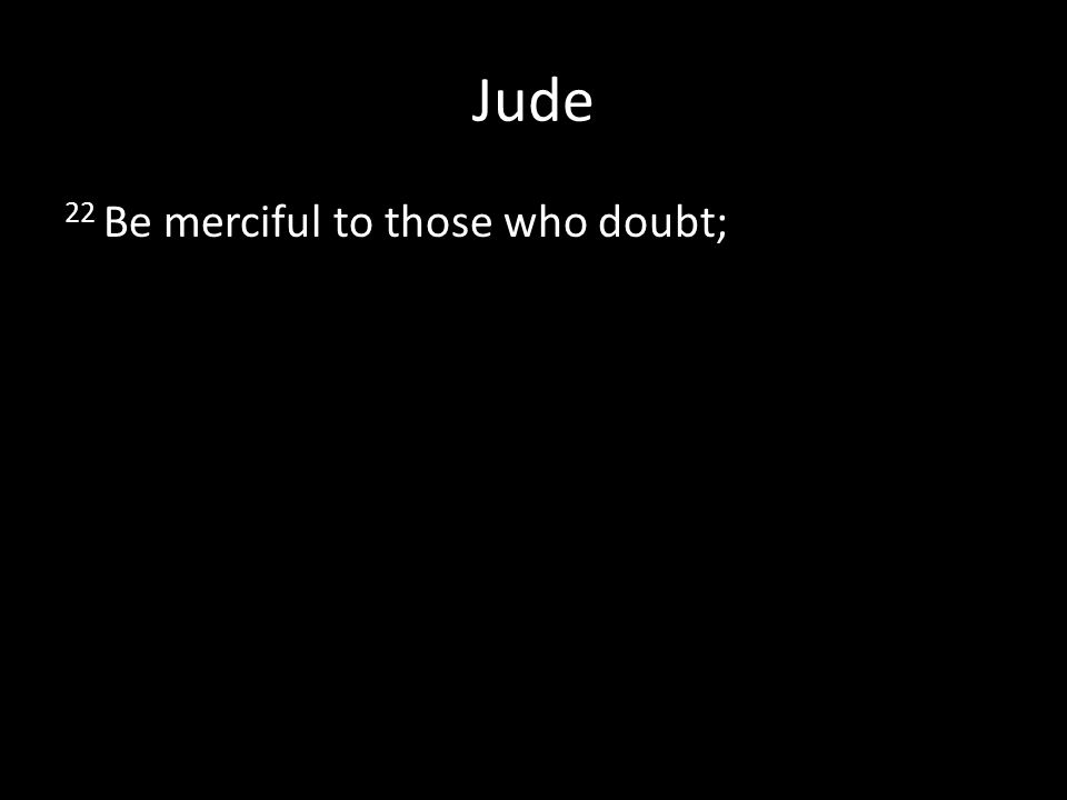Jude 22 Be merciful to those who doubt;