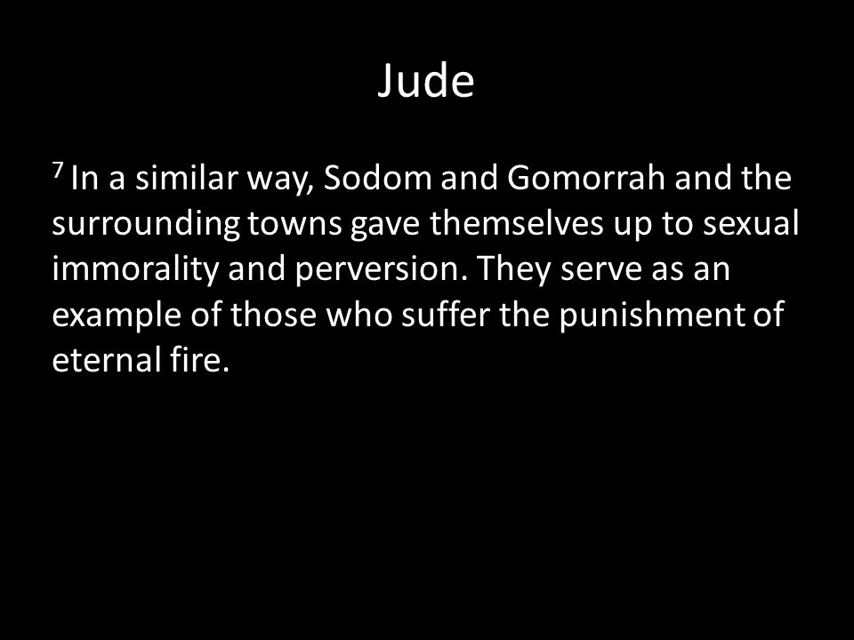 Jude 7 In a similar way, Sodom and Gomorrah and the surrounding towns gave themselves up to sexual immorality and perversion.