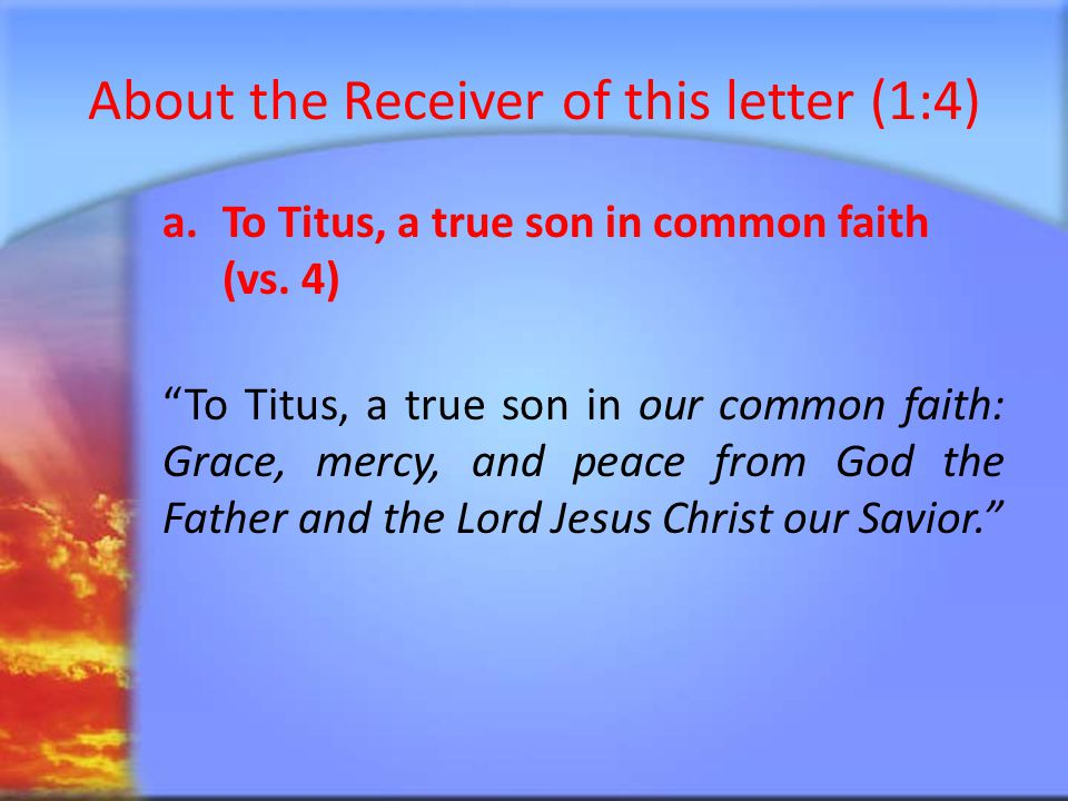 About the Receiver of this letter (vs.4) b.Grace, mercy and peace from God (vs.