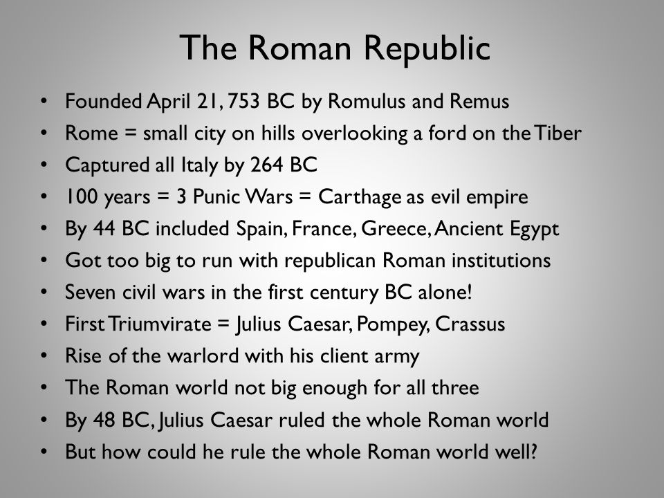 The Roman Republic Founded April 21, 753 BC by Romulus and Remus Rome = small city on hills overlooking a ford on the Tiber Captured all Italy by 264 BC 100 years = 3 Punic Wars = Carthage as evil empire By 44 BC included Spain, France, Greece, Ancient Egypt Got too big to run with republican Roman institutions Seven civil wars in the first century BC alone.