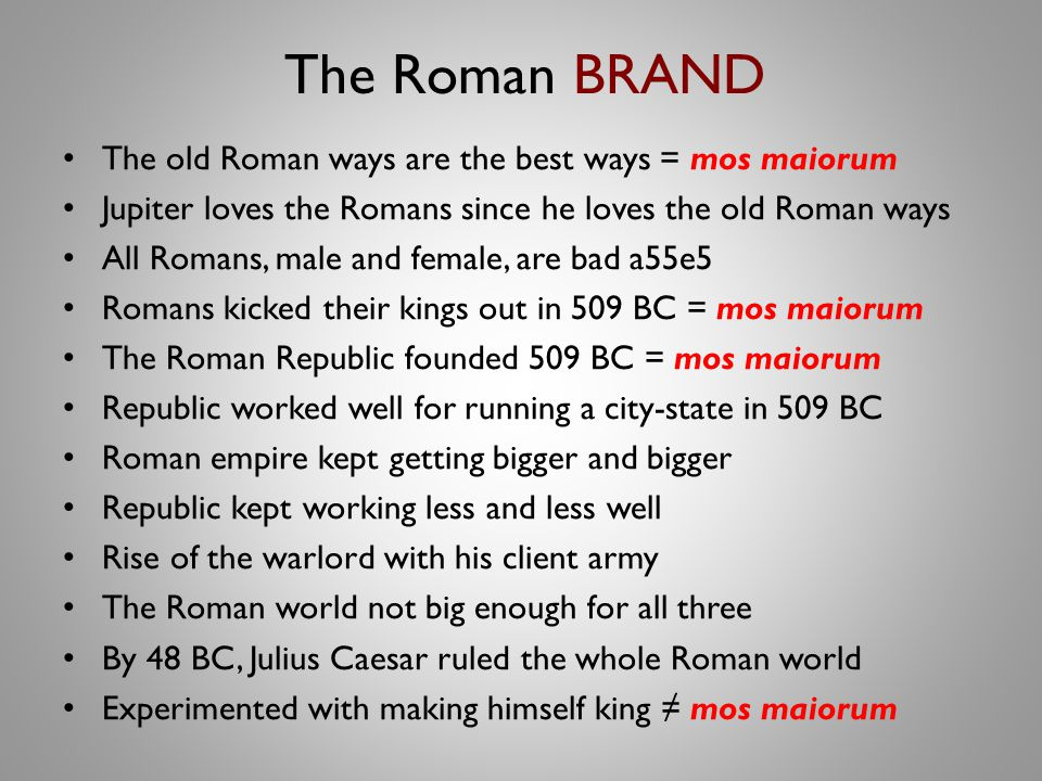The Roman BRAND The old Roman ways are the best ways = mos maiorum Jupiter loves the Romans since he loves the old Roman ways All Romans, male and female, are bad a55e5 Romans kicked their kings out in 509 BC = mos maiorum The Roman Republic founded 509 BC = mos maiorum Republic worked well for running a city-state in 509 BC Roman empire kept getting bigger and bigger Republic kept working less and less well Rise of the warlord with his client army The Roman world not big enough for all three By 48 BC, Julius Caesar ruled the whole Roman world Experimented with making himself king ≠ mos maiorum