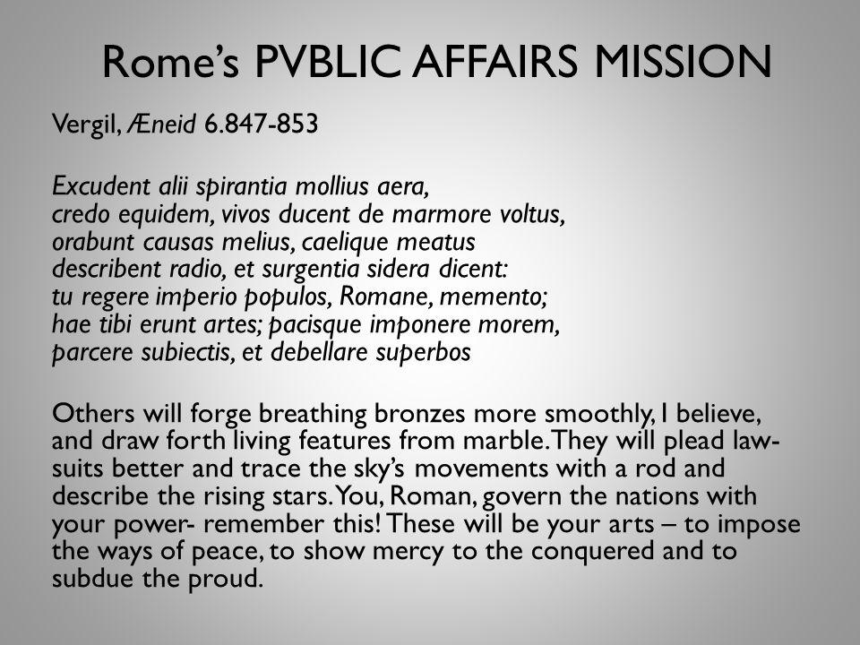 Rome's PVBLIC AFFAIRS MISSION Vergil, Æneid 6.847-853 Excudent alii spirantia mollius aera, credo equidem, vivos ducent de marmore voltus, orabunt causas melius, caelique meatus describent radio, et surgentia sidera dicent: tu regere imperio populos, Romane, memento; hae tibi erunt artes; pacisque imponere morem, parcere subiectis, et debellare superbos Others will forge breathing bronzes more smoothly, I believe, and draw forth living features from marble.