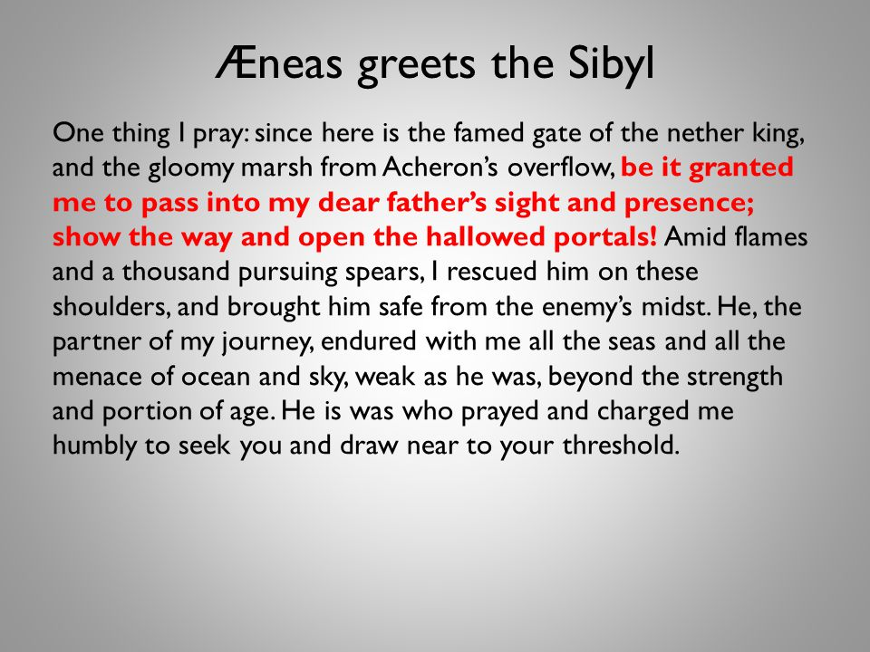 Æneas greets the Sibyl One thing I pray: since here is the famed gate of the nether king, and the gloomy marsh from Acheron's overflow, be it granted me to pass into my dear father's sight and presence; show the way and open the hallowed portals.