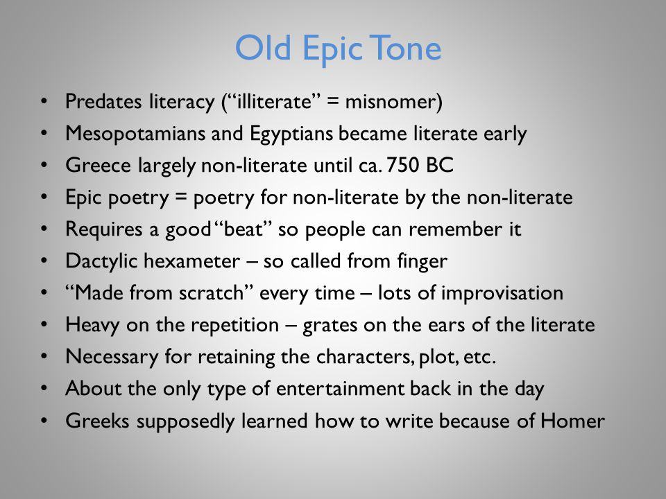 Old Epic Tone Predates literacy ( illiterate = misnomer) Mesopotamians and Egyptians became literate early Greece largely non-literate until ca.