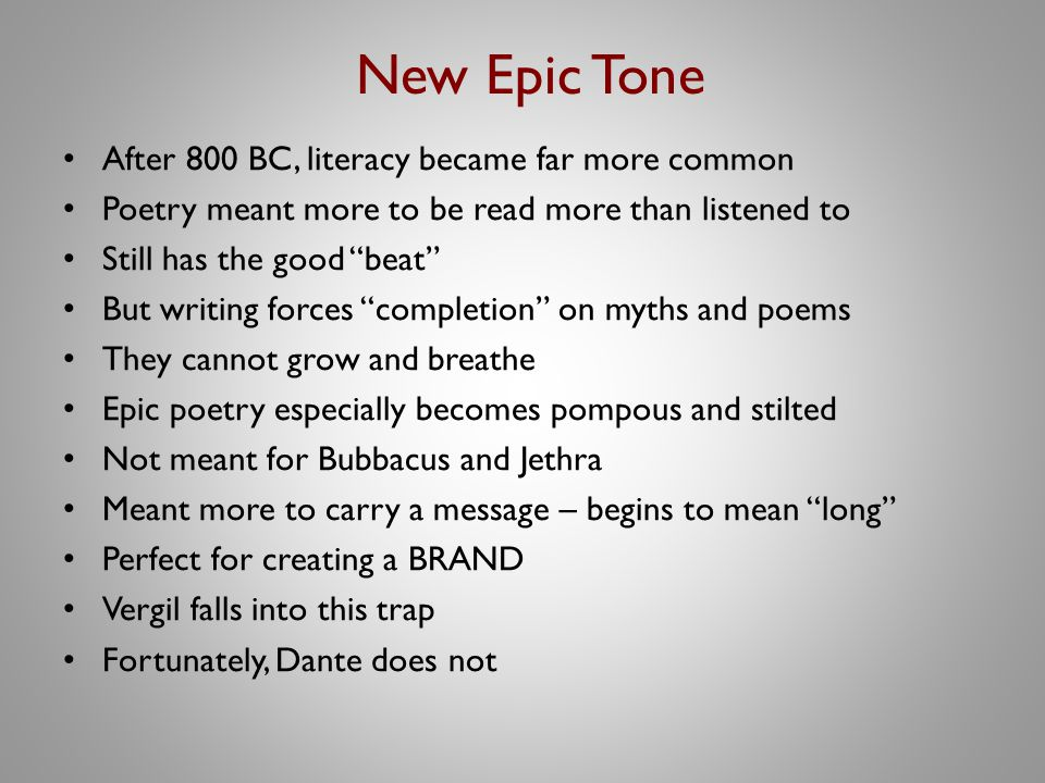 New Epic Tone After 800 BC, literacy became far more common Poetry meant more to be read more than listened to Still has the good beat But writing forces completion on myths and poems They cannot grow and breathe Epic poetry especially becomes pompous and stilted Not meant for Bubbacus and Jethra Meant more to carry a message – begins to mean long Perfect for creating a BRAND Vergil falls into this trap Fortunately, Dante does not