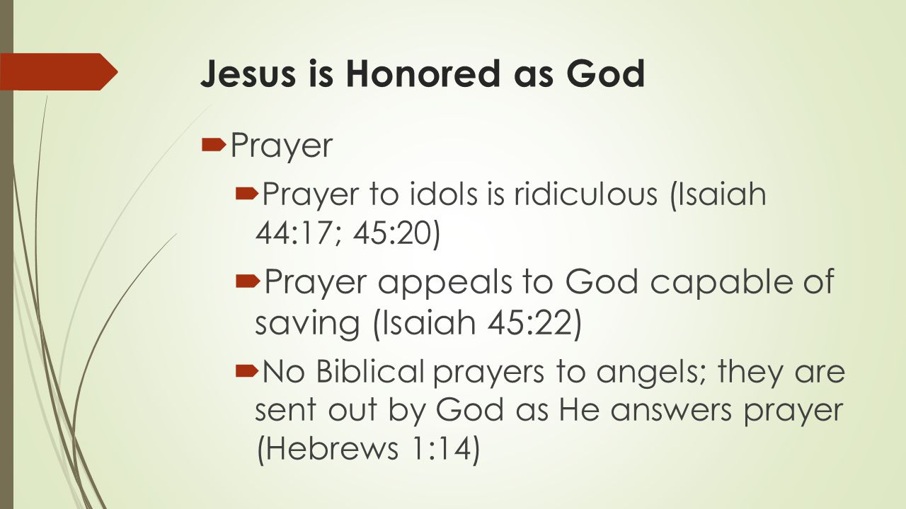 Jesus is Honored as God  Prayer  Prayer to idols is ridiculous (Isaiah 44:17; 45:20)  Prayer appeals to God capable of saving (Isaiah 45:22)  No Biblical prayers to angels; they are sent out by God as He answers prayer (Hebrews 1:14)