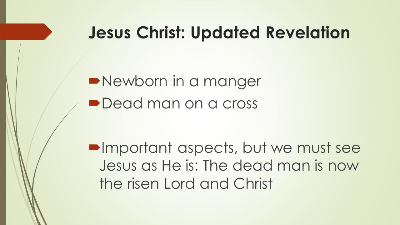 Jesus Christ: Updated Revelation  Newborn in a manger  Dead man on a cross  Important aspects, but we must see Jesus as He is: The dead man is now the risen Lord and Christ