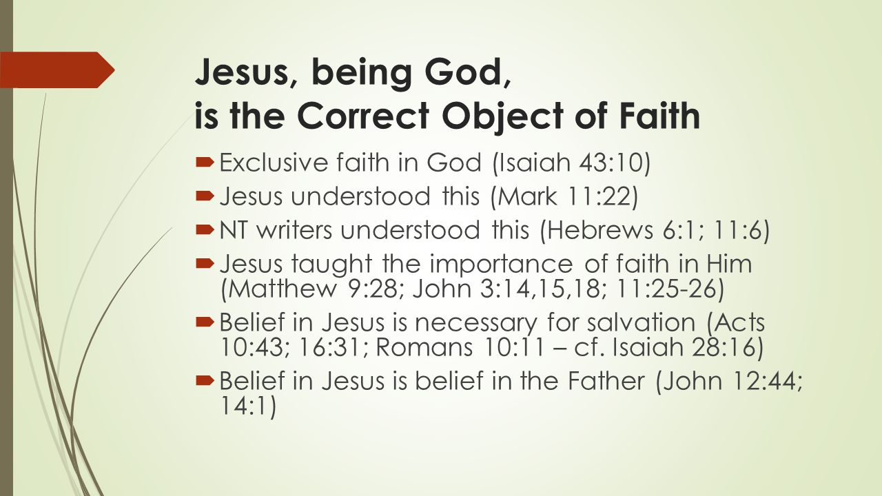 Jesus, being God, is the Correct Object of Faith  Exclusive faith in God (Isaiah 43:10)  Jesus understood this (Mark 11:22)  NT writers understood this (Hebrews 6:1; 11:6)  Jesus taught the importance of faith in Him (Matthew 9:28; John 3:14,15,18; 11:25-26)  Belief in Jesus is necessary for salvation (Acts 10:43; 16:31; Romans 10:11 – cf.