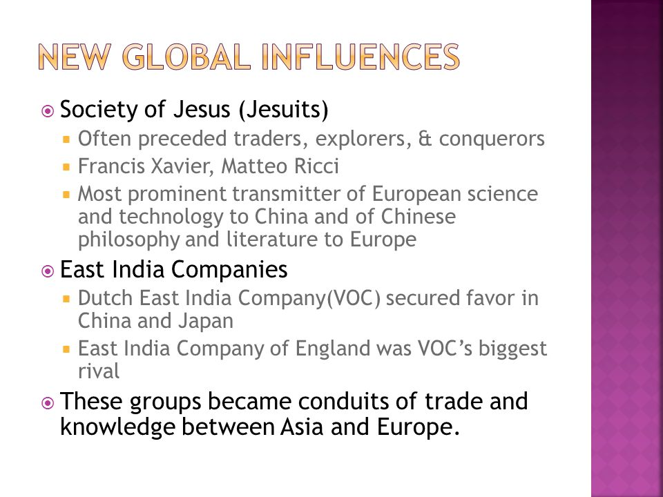  Society of Jesus (Jesuits)  Often preceded traders, explorers, & conquerors  Francis Xavier, Matteo Ricci  Most prominent transmitter of European science and technology to China and of Chinese philosophy and literature to Europe  East India Companies  Dutch East India Company(VOC) secured favor in China and Japan  East India Company of England was VOC's biggest rival  These groups became conduits of trade and knowledge between Asia and Europe.