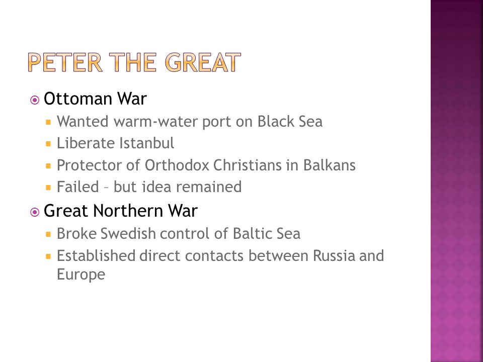  Ottoman War  Wanted warm-water port on Black Sea  Liberate Istanbul  Protector of Orthodox Christians in Balkans  Failed – but idea remained  Great Northern War  Broke Swedish control of Baltic Sea  Established direct contacts between Russia and Europe