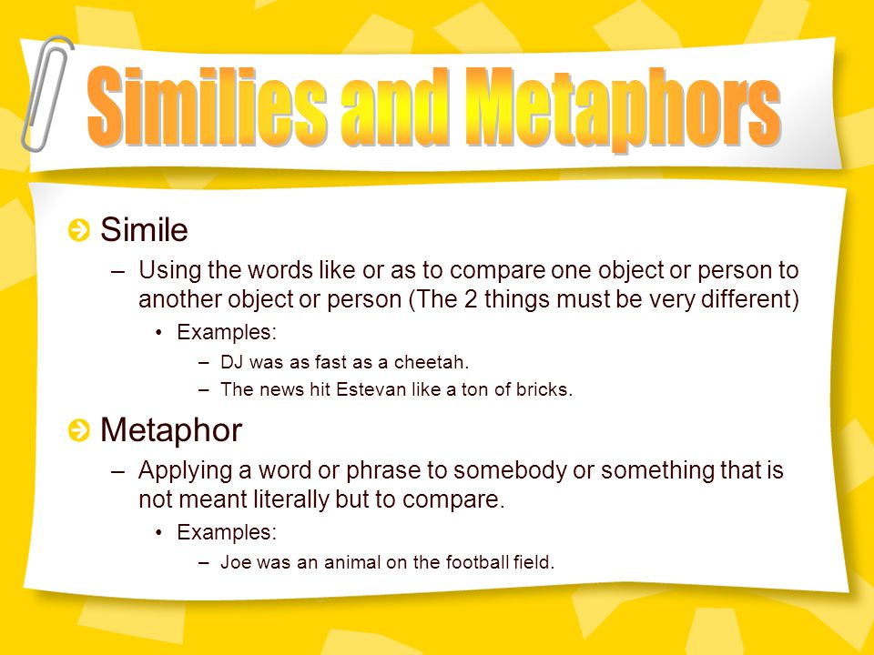 Similes and Metaphors –Making comparisons between two very different objects, feelings, or situations Hyperbole –Using exaggeration Show-Don't-Tell –Using descriptive writing to show what happens rather than telling the reader