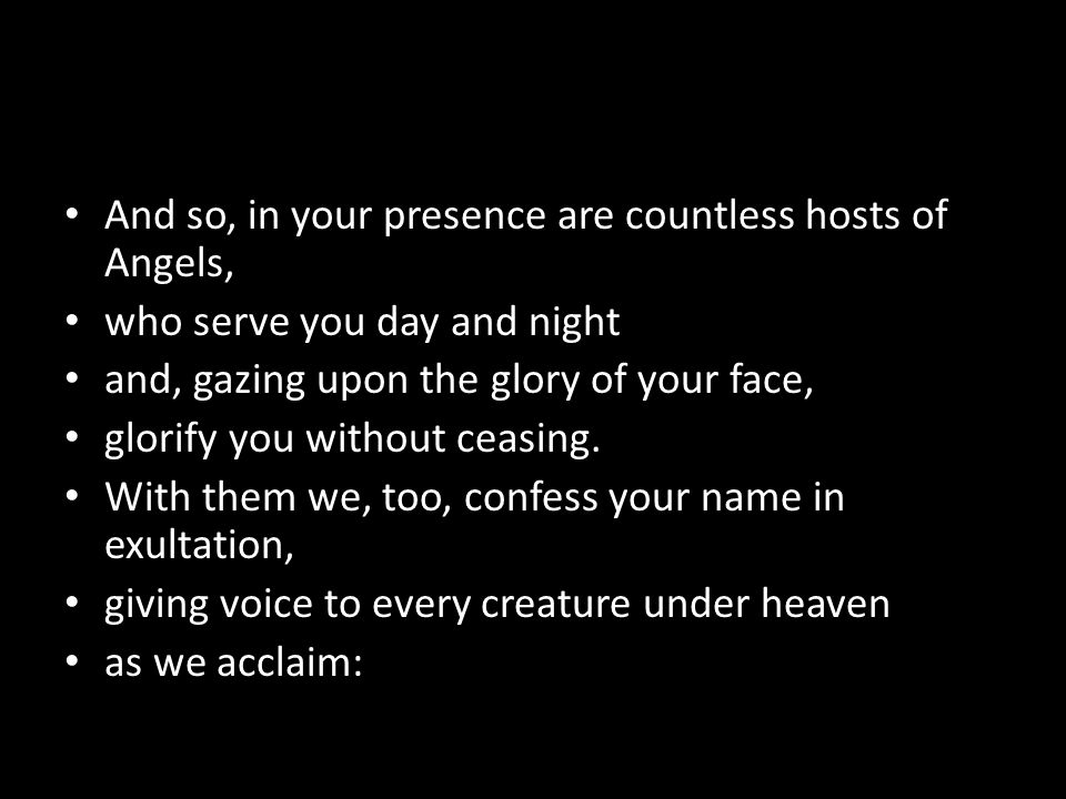 And so, in your presence are countless hosts of Angels, who serve you day and night and, gazing upon the glory of your face, glorify you without ceasing.