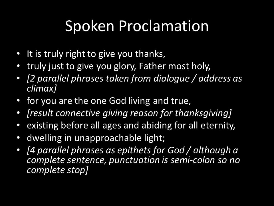 Spoken Proclamation It is truly right to give you thanks, truly just to give you glory, Father most holy, [2 parallel phrases taken from dialogue / address as climax] for you are the one God living and true, [result connective giving reason for thanksgiving] existing before all ages and abiding for all eternity, dwelling in unapproachable light; [4 parallel phrases as epithets for God / although a complete sentence, punctuation is semi-colon so no complete stop]