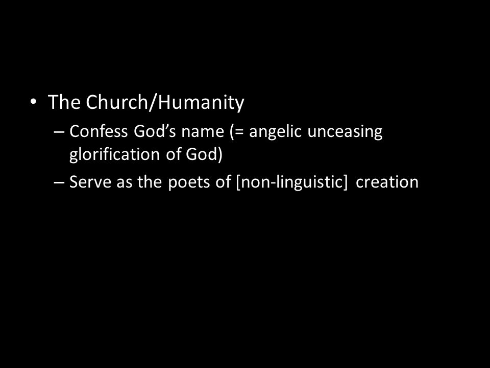 The Church/Humanity – Confess God's name (= angelic unceasing glorification of God) – Serve as the poets of [non-linguistic] creation