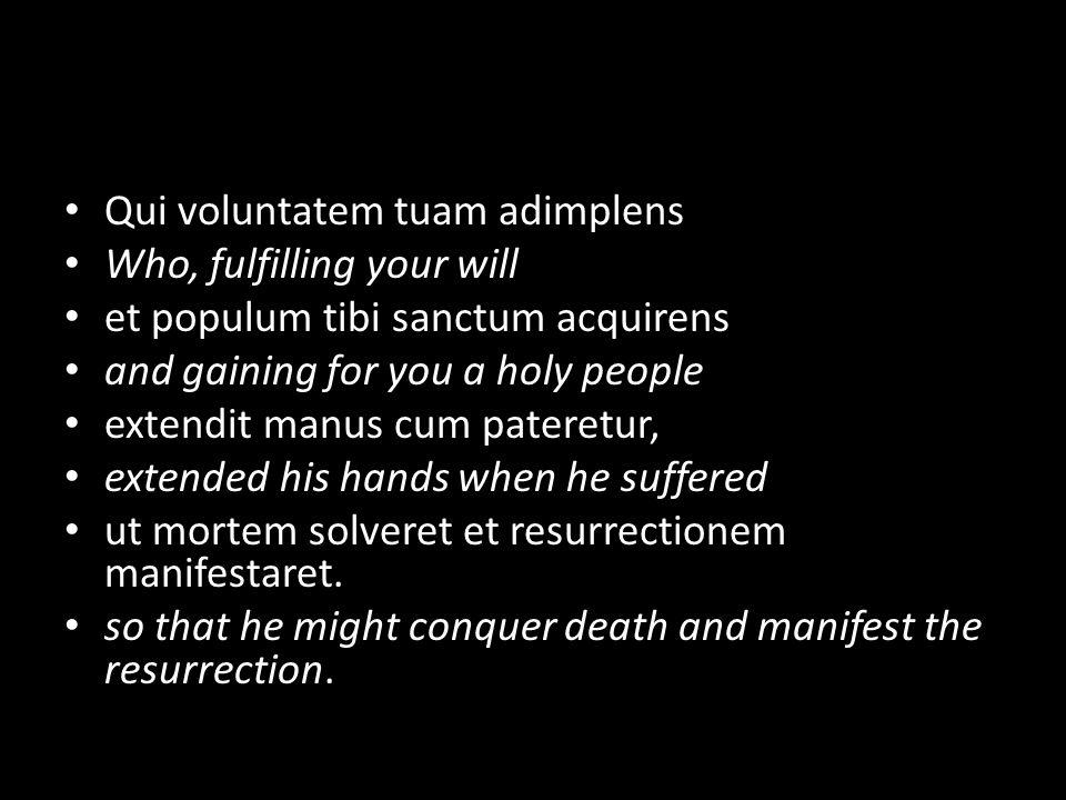 Qui voluntatem tuam adimplens Who, fulfilling your will et populum tibi sanctum acquirens and gaining for you a holy people extendit manus cum pateretur, extended his hands when he suffered ut mortem solveret et resurrectionem manifestaret.