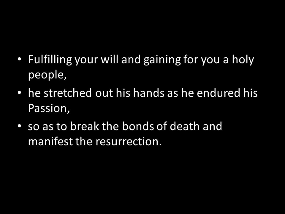 Fulfilling your will and gaining for you a holy people, he stretched out his hands as he endured his Passion, so as to break the bonds of death and manifest the resurrection.