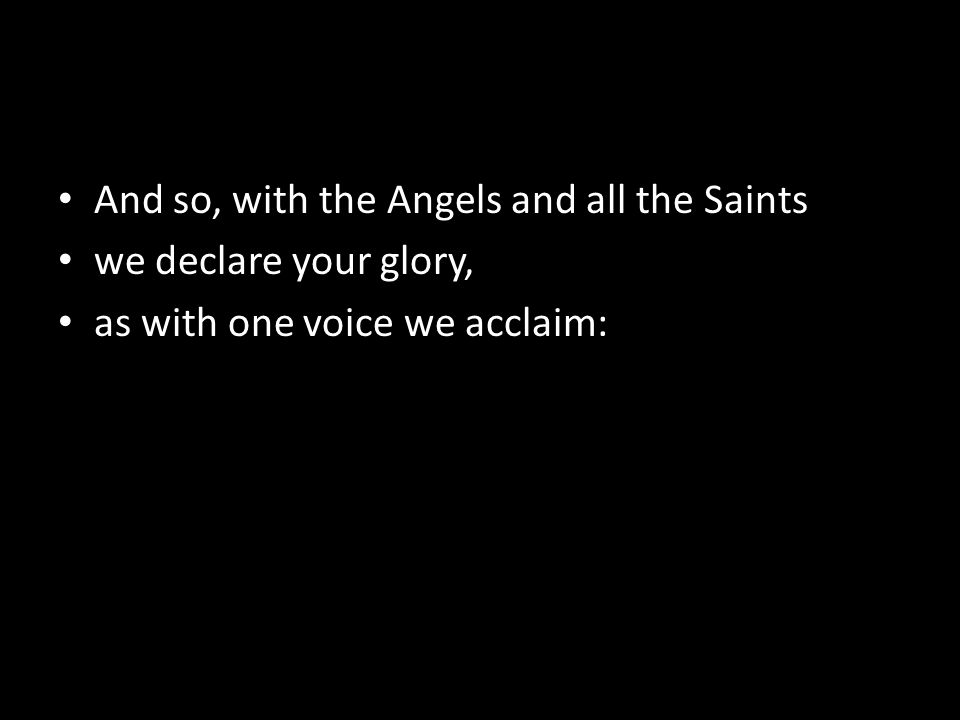 And so, with the Angels and all the Saints we declare your glory, as with one voice we acclaim: