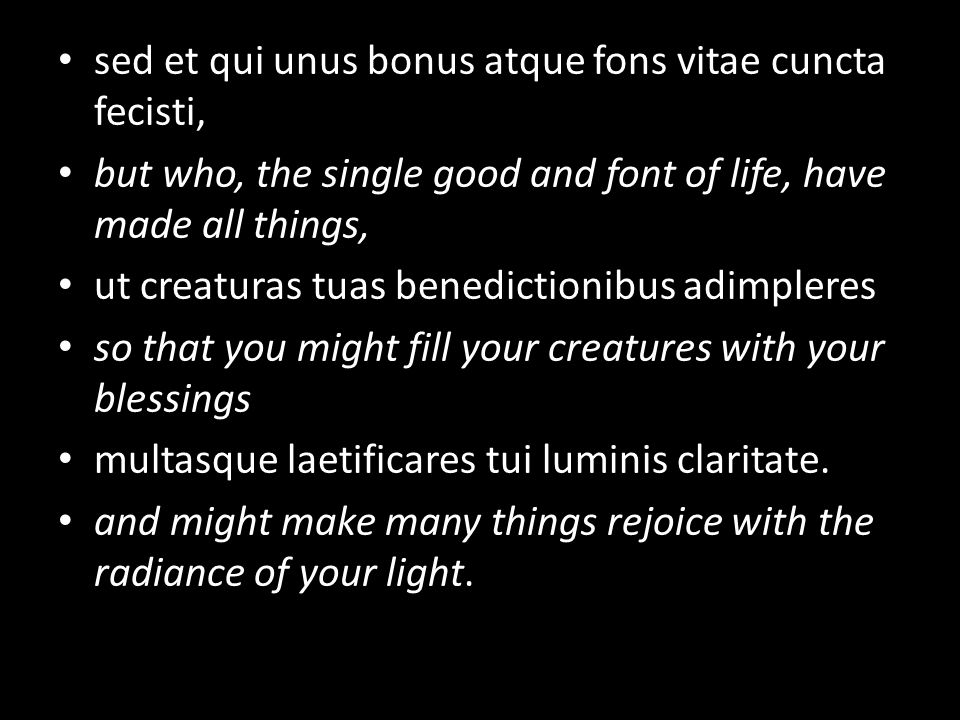 sed et qui unus bonus atque fons vitae cuncta fecisti, but who, the single good and font of life, have made all things, ut creaturas tuas benedictionibus adimpleres so that you might fill your creatures with your blessings multasque laetificares tui luminis claritate.