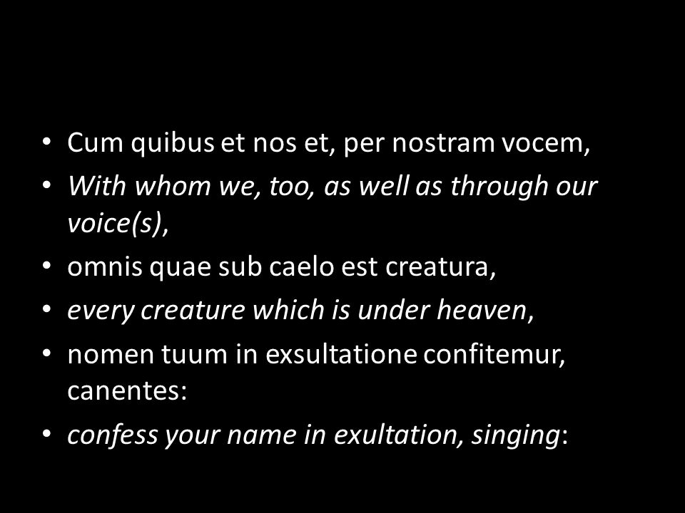 Cum quibus et nos et, per nostram vocem, With whom we, too, as well as through our voice(s), omnis quae sub caelo est creatura, every creature which is under heaven, nomen tuum in exsultatione confitemur, canentes: confess your name in exultation, singing: