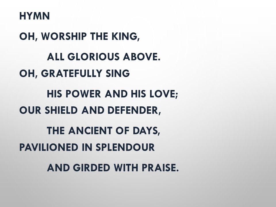 HYMN OH, WORSHIP THE KING, ALL GLORIOUS ABOVE. OH, GRATEFULLY SING HIS POWER AND HIS LOVE; OUR SHIELD AND DEFENDER, THE ANCIENT OF DAYS, PAVILIONED IN