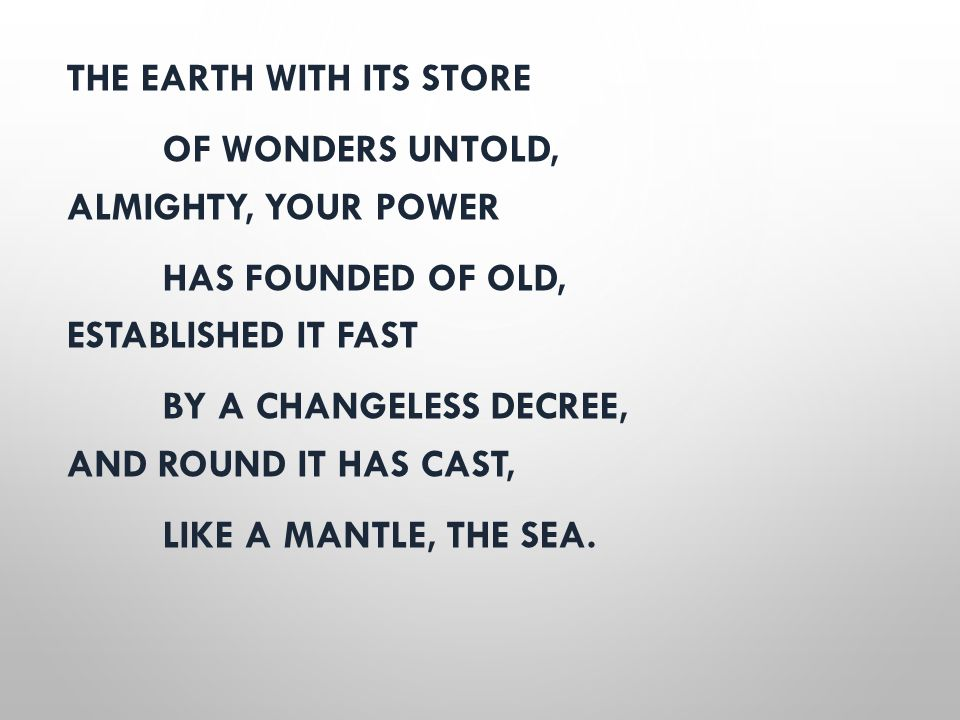 THE EARTH WITH ITS STORE OF WONDERS UNTOLD, ALMIGHTY, YOUR POWER HAS FOUNDED OF OLD, ESTABLISHED IT FAST BY A CHANGELESS DECREE, AND ROUND IT HAS CAST
