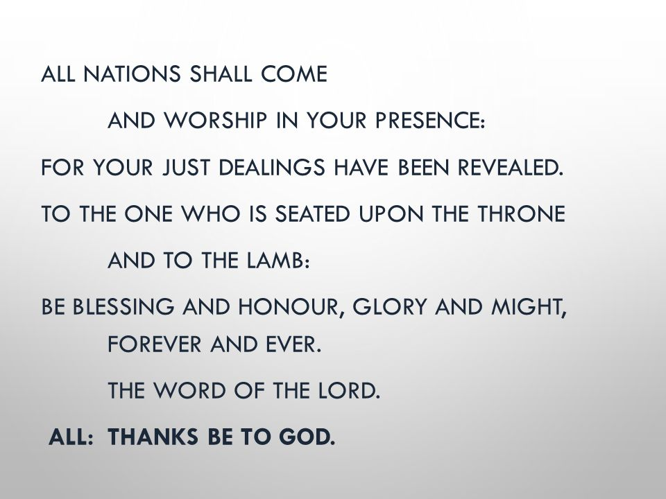 ALL NATIONS SHALL COME AND WORSHIP IN YOUR PRESENCE: FOR YOUR JUST DEALINGS HAVE BEEN REVEALED. TO THE ONE WHO IS SEATED UPON THE THRONE AND TO THE LA