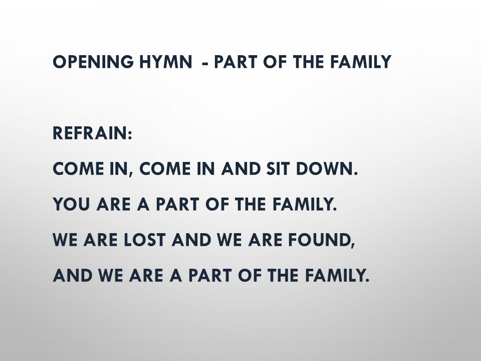 OPENING HYMN - PART OF THE FAMILY REFRAIN: COME IN, COME IN AND SIT DOWN. YOU ARE A PART OF THE FAMILY. WE ARE LOST AND WE ARE FOUND, AND WE ARE A PAR