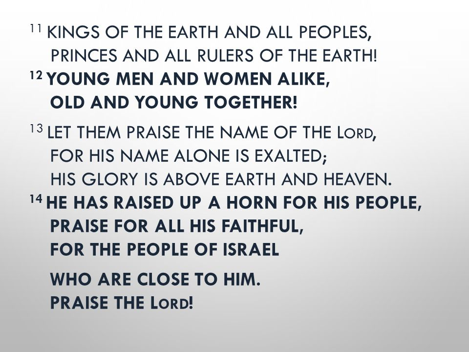 11 KINGS OF THE EARTH AND ALL PEOPLES, PRINCES AND ALL RULERS OF THE EARTH! 12 YOUNG MEN AND WOMEN ALIKE, OLD AND YOUNG TOGETHER! 13 LET THEM PRAISE T